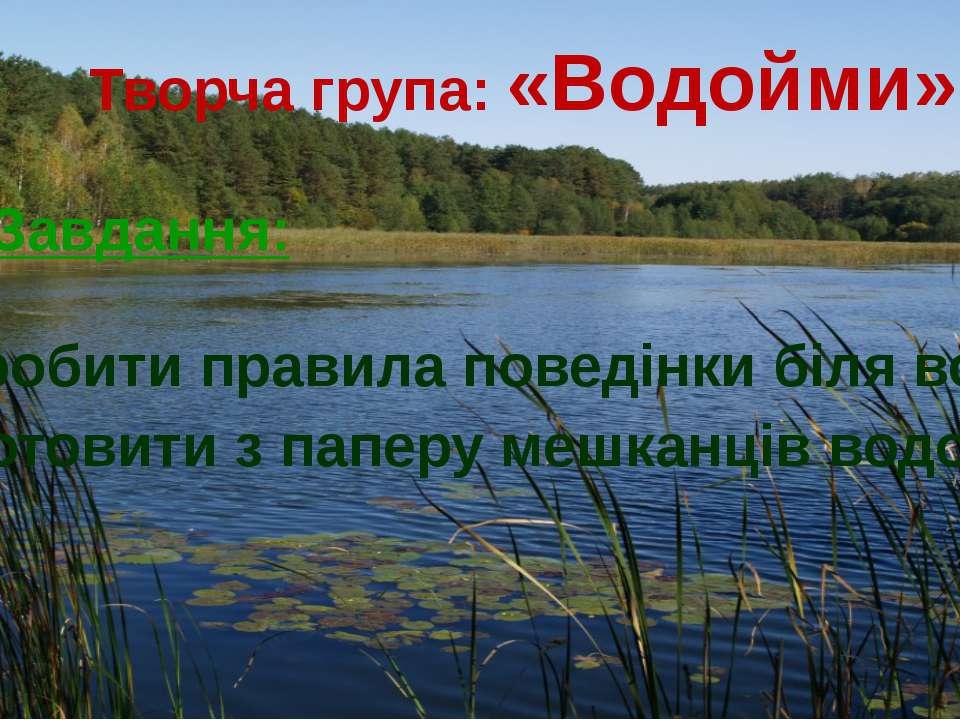 Творча група: «Водойми» Завдання: 1. Розробити правила поведінки біля водойм....