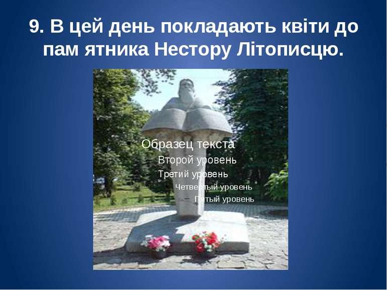 9. В цей день покладають квіти до пам ятника Нестору Літописцю.