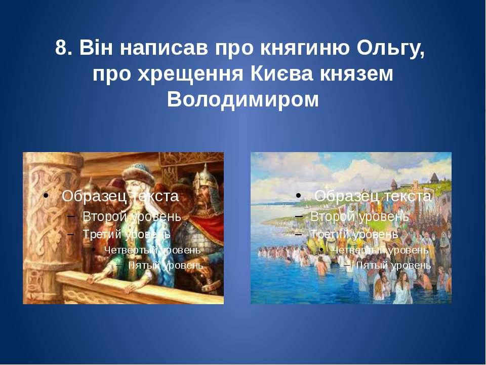 8. Він написав про княгиню Ольгу, про хрещення Києва князем Володимиром