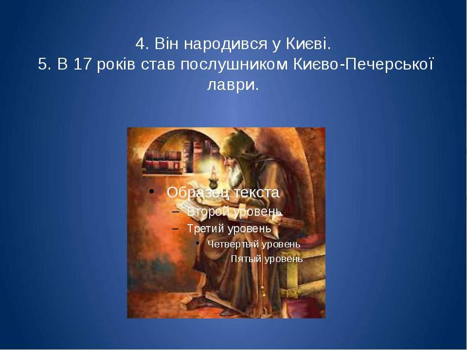 4. Він народився у Києві. 5. В 17 років став послушником Києво-Печерської лаври.