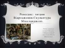 Ренесанс: титани Відродження.Скульптура Мікеланджело. Роботу виконала учениця...