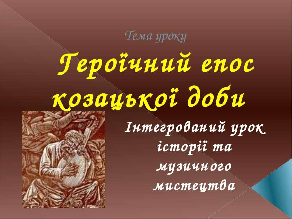 Тема уроку Героїчний епос козацької доби Інтегрований урок історії та музично...