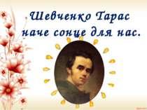 Шевченко Тарас наче сонце для нас.