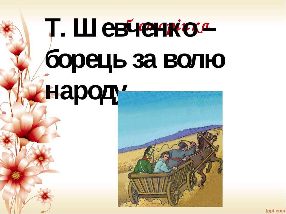 5 сторінка Т. Шевченко – борець за волю народу