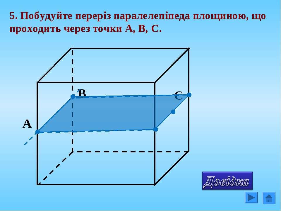 5. Побудуйте переріз паралелепіпеда площиною, що проходить через точки А, В, С.