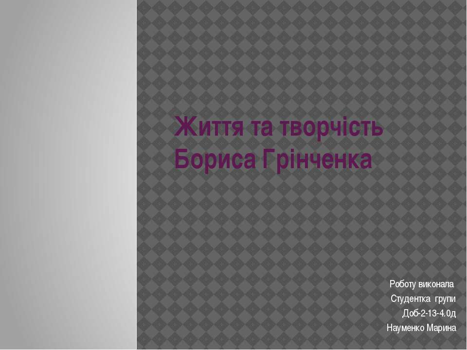 Життя та творчість Бориса Грінченка Роботу виконала Студентка групи Доб-2-13-...