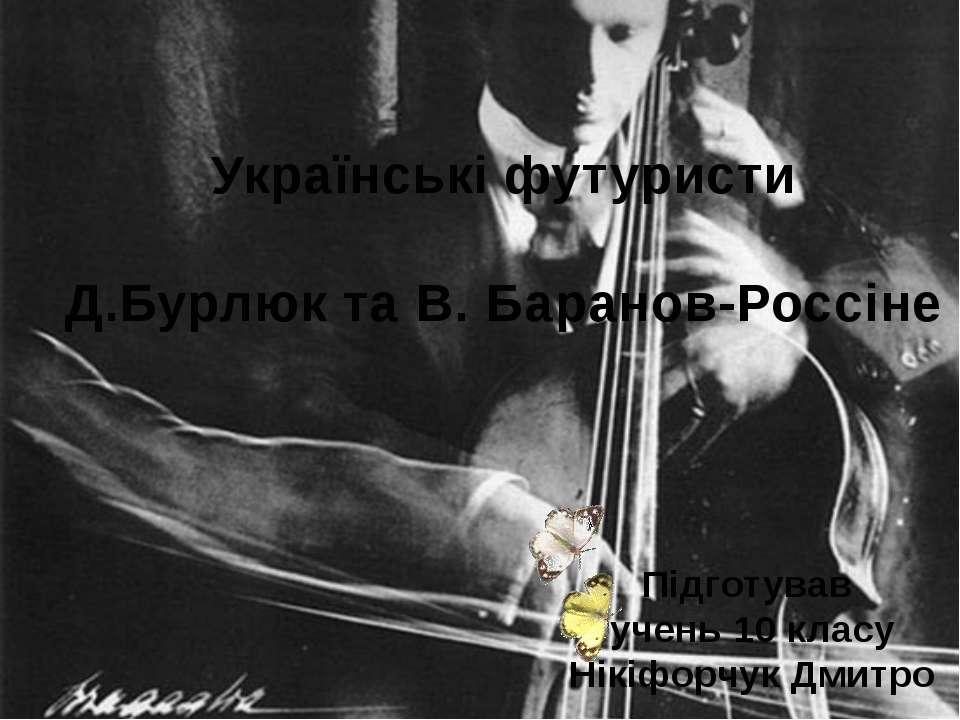 Українські футуристи Д.Бурлюк та В. Баранов-Россіне Підготував учень 10 класу...