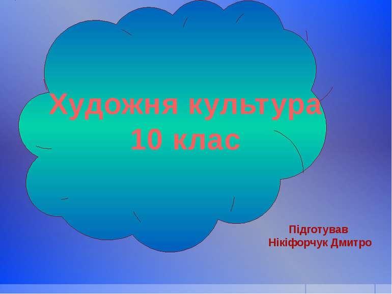 Художня культура 10 клас Підготував Нікіфорчук Дмитро