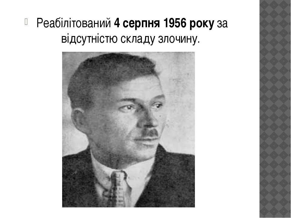Реабілітований4 серпня 1956 року за відсутністю складу злочину.