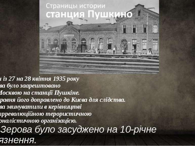 У ніч із 27 на28 квітня1935року Зерова було заарештовано підМосквоюна ст...