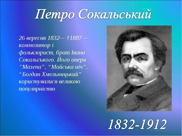 26 вересня1832— †1887— композитор і фольклорист, братІвана Сокальського. Й...