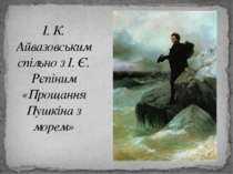 І. К. Айвазовським спільно з І. Є. Рєпіним «Прощання Пушкіна з морем»