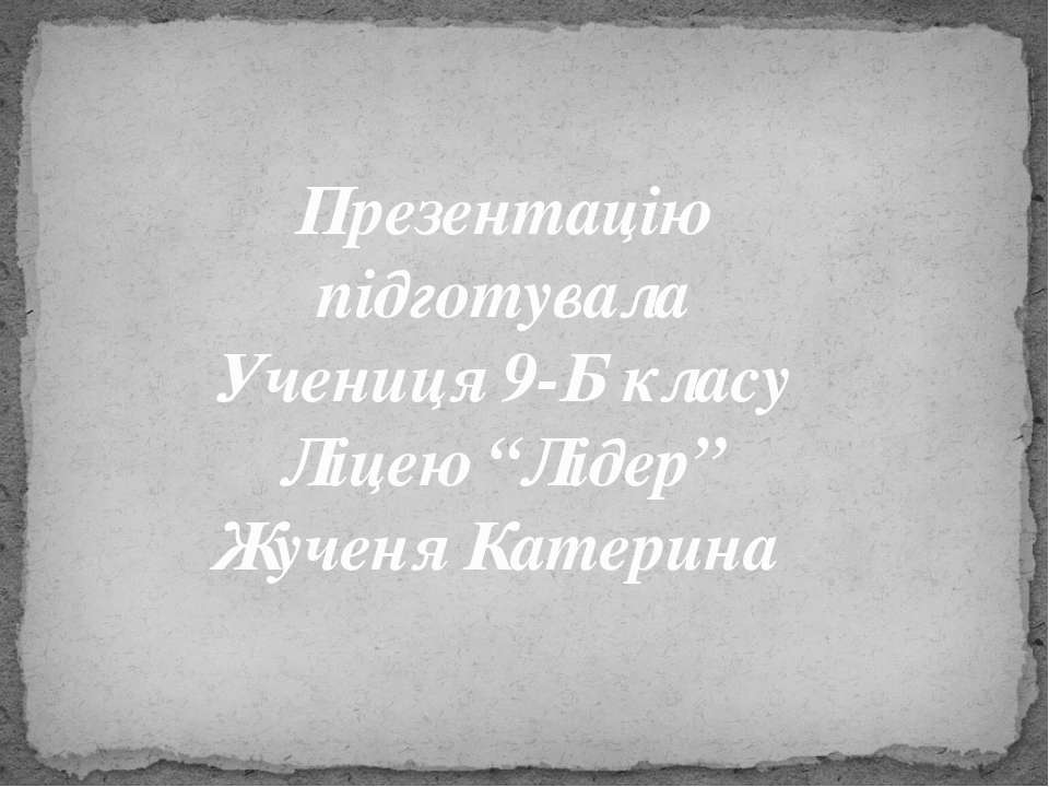 """Презентацію підготувала Учениця 9-Б класу Ліцею """"Лідер"""" Жученя Катерина"""