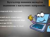 Бухгалтер повинен володіти знаннями з наступних напрямків: • бухгалтерський о...