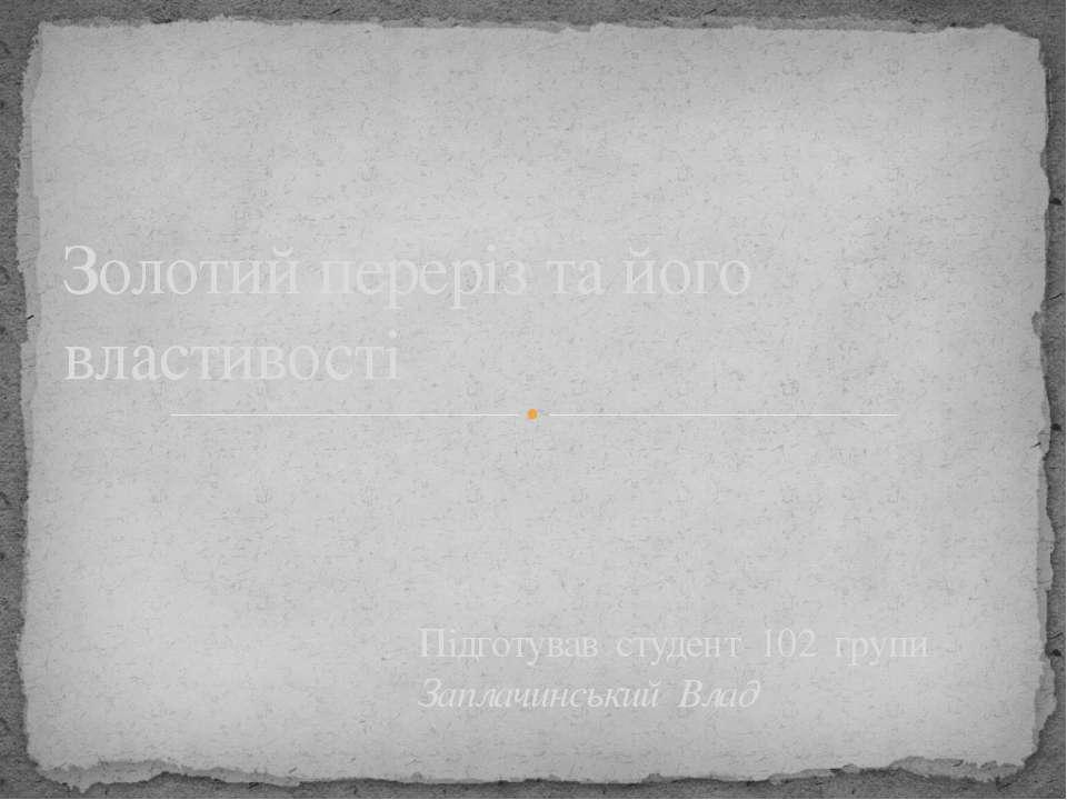 Золотий переріз та його властивості Підготував студент 102 групи Заплачинськи...