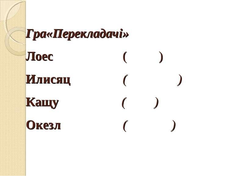 Гра«Перекладачі» Лоес ( ) Илисяц ( ) Кащу ( ) Окезл ( )