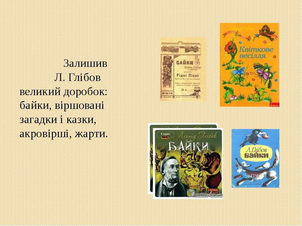 Залишив Л. Глібов великий доробок: байки, віршовані загадки і казки, акровірш...