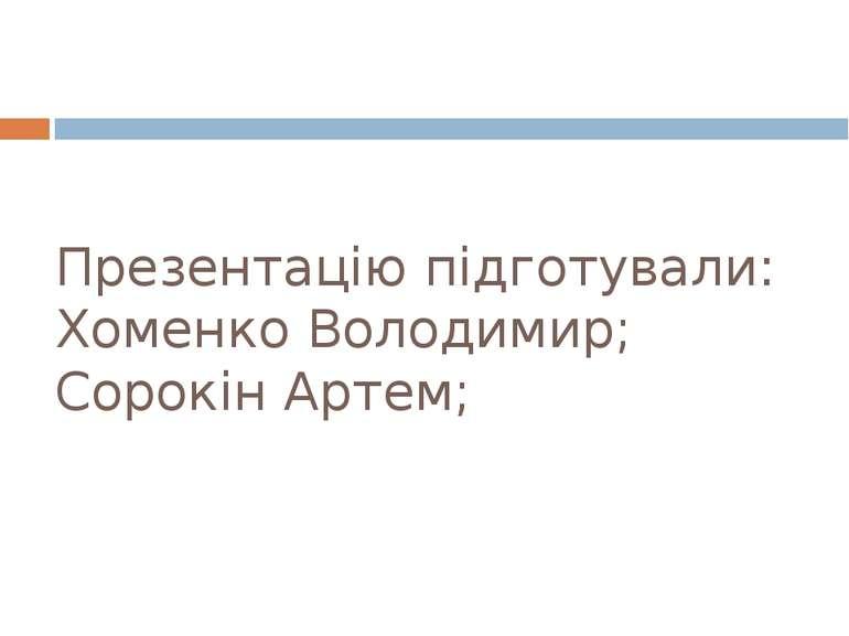 Презентацію підготували: Хоменко Володимир; Сорокін Артем;
