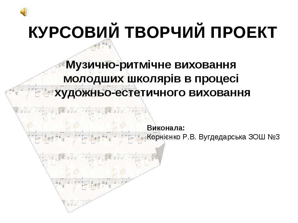 КУРСОВИЙ ТВОРЧИЙ ПРОЕКТ Музично-ритмічне виховання молодших школярів в процес...