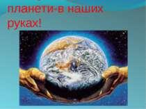 Майбутнє нашої планети-в наших руках!