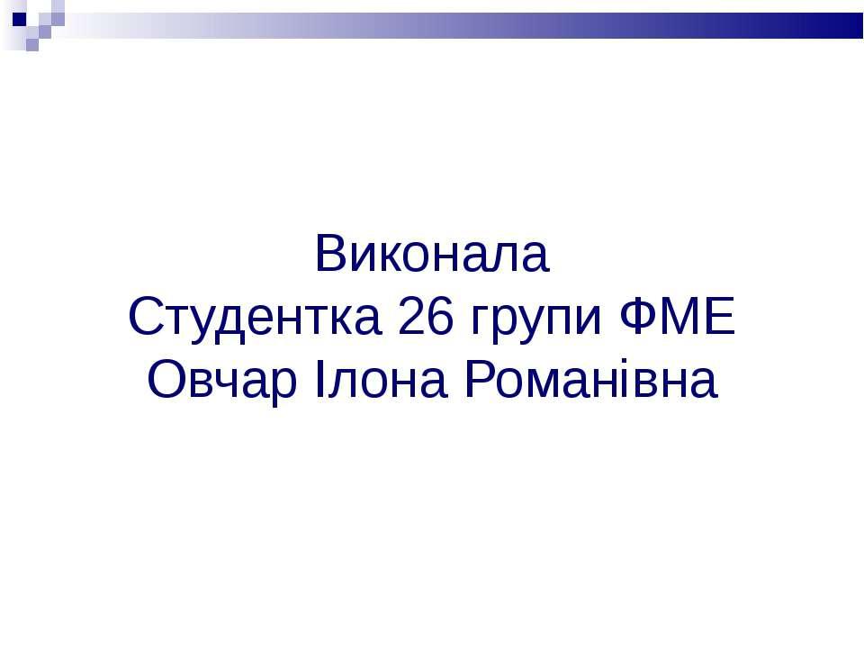 Виконала Студентка 26 групи ФМЕ Овчар Ілона Романівна