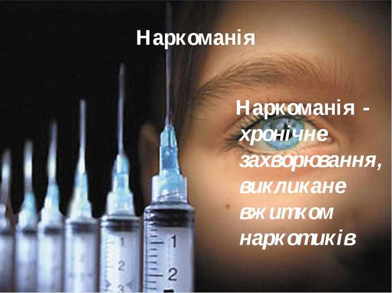 Наркоманія Наркоманія - хронічне захворювання, викликане вжитком наркотиків