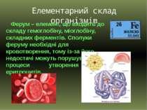 Елементарний склад організмів Ферум – елемент, що входить до складу гемоглобі...