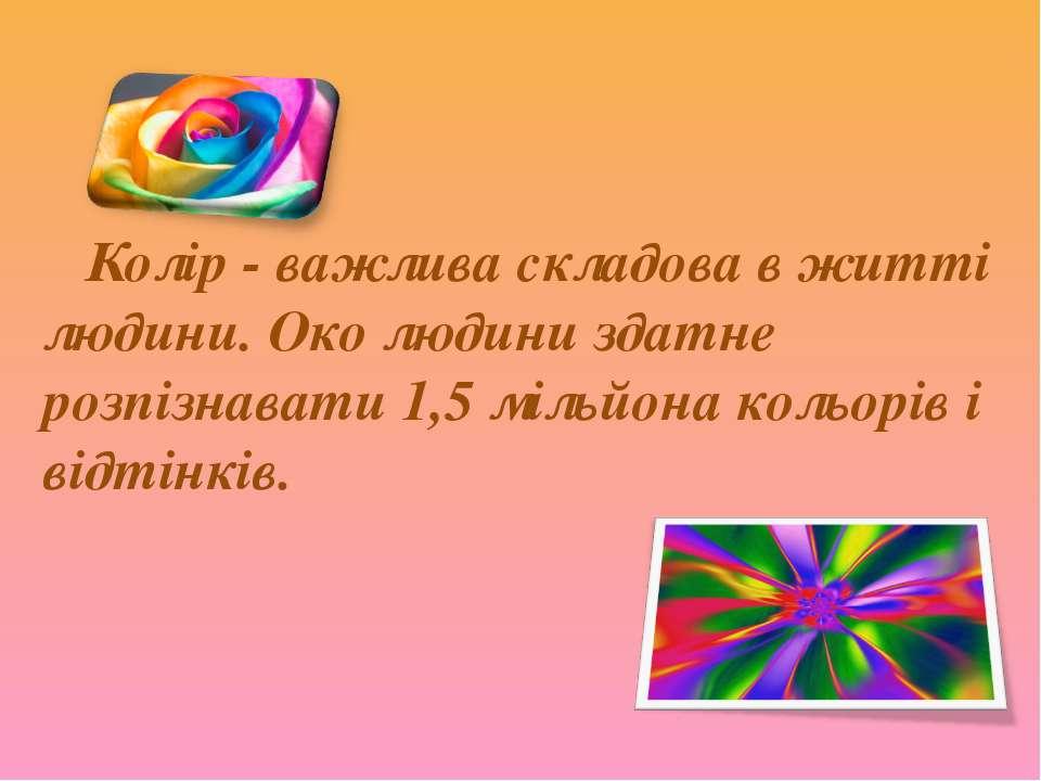 Колір - важлива складова в житті людини. Око людини здатне розпізнавати 1,5 м...