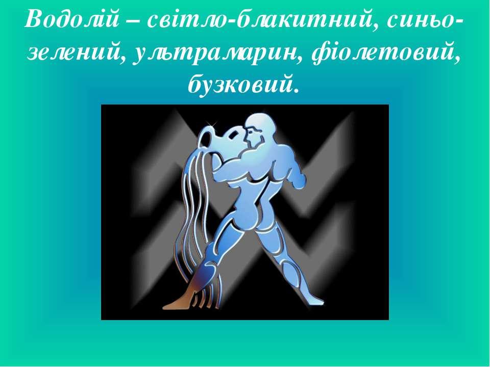 Водолій – світло-блакитний, синьо-зелений, ультрамарин, фіолетовий, бузковий.