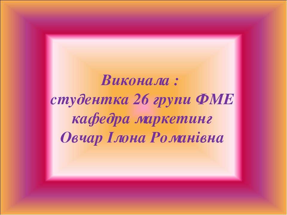 Виконала : студентка 26 групи ФМЕ кафедра маркетинг Овчар Ілона Романівна