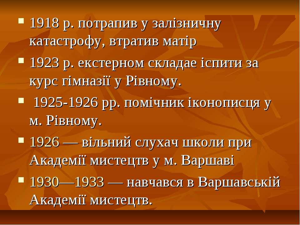 1918 р. потрапив у залізничну катастрофу, втратив матір 1923 р. екстерном скл...