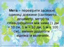 Мета – перевірити засвоєні одиниці довжини (сантиметр, дециметр, метр) та спі...