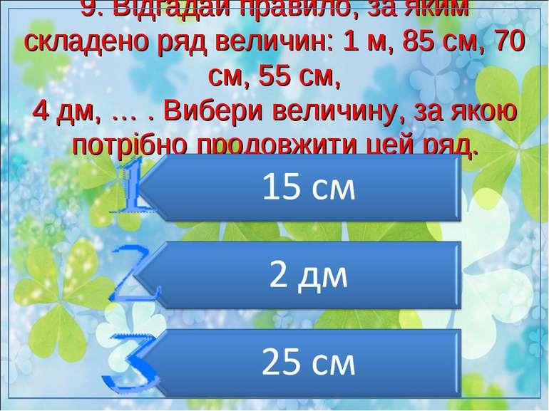 9. Відгадай правило, за яким складено ряд величин: 1 м, 85 см, 70 см, 55 см, ...