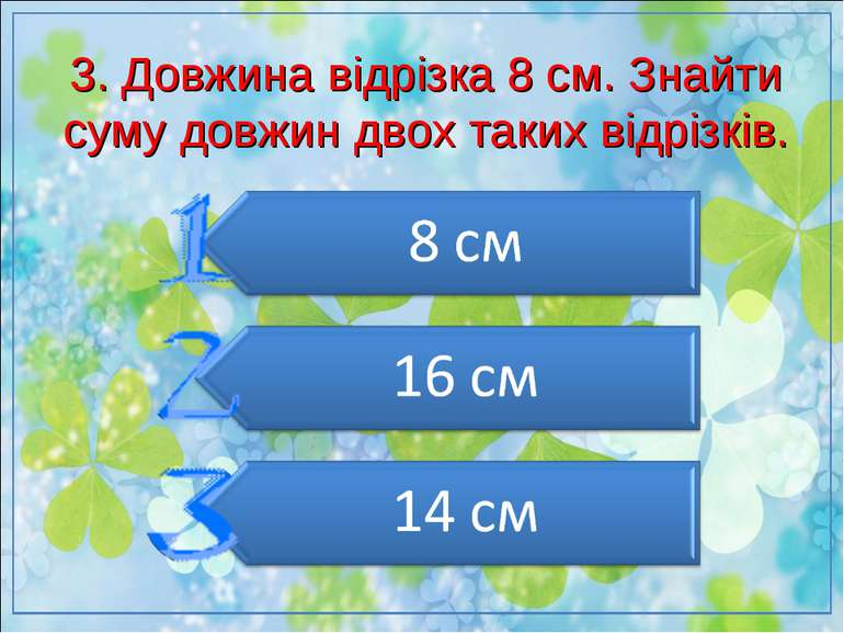 3. Довжина відрізка 8 см. Знайти суму довжин двох таких відрізків.