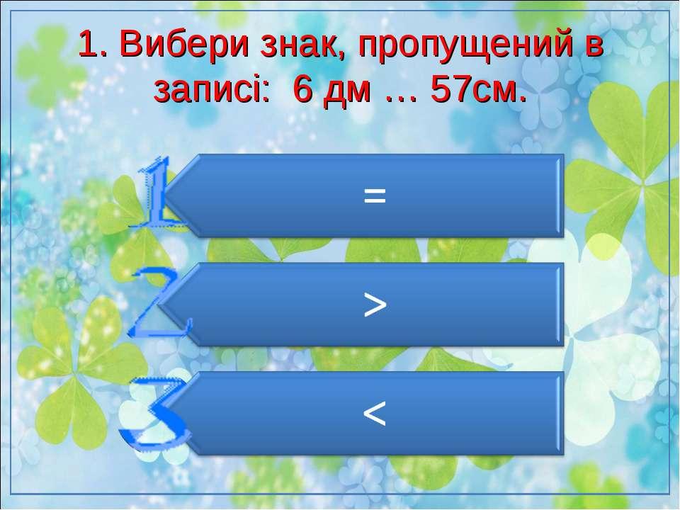 1. Вибери знак, пропущений в записі: 6 дм … 57см.