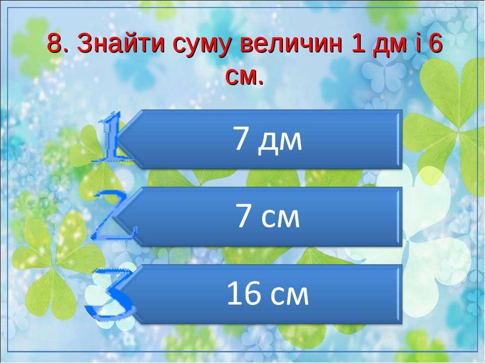 8. Знайти суму величин 1 дм і 6 см.