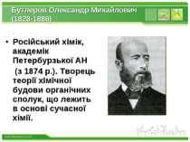 Бутлеров Олександр Михайлович (1828-1886) Російський хімік, академік Петербур...