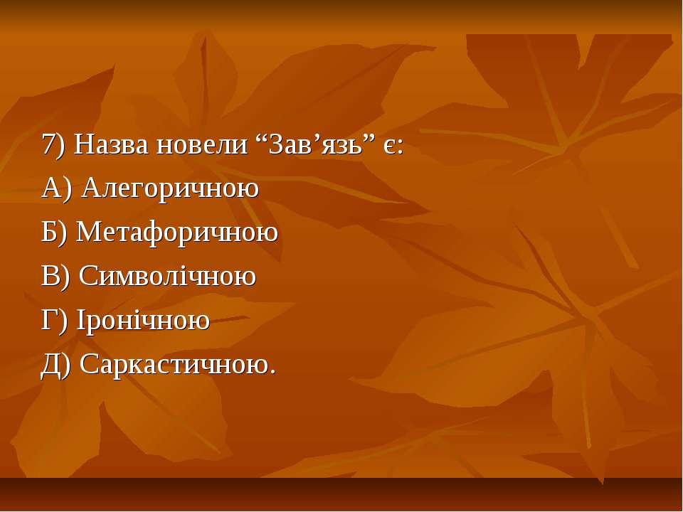 """7) Назва новели """"Зав'язь"""" є: А) Алегоричною Б) Метафоричною В) Символічною Г)..."""