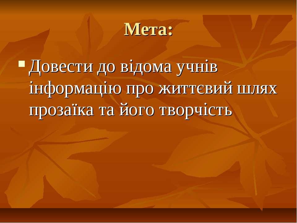 Мета: Довести до відома учнів інформацію про життєвий шлях прозаїка та його т...