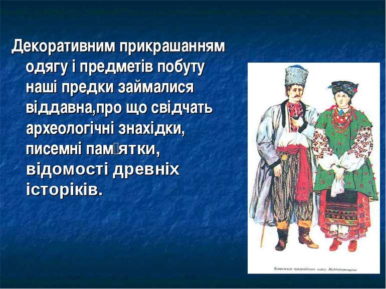 Декоративним прикрашанням одягу і предметів побуту наші предки займалися відд...