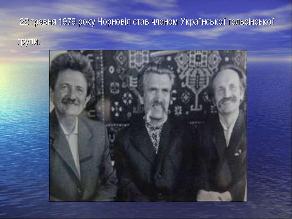 22 травня 1979 року Чорновіл став членом Української гельсінської групи.