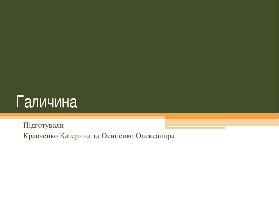 Галичина Підготували Кравченко Катерина та Осипенко Олександра