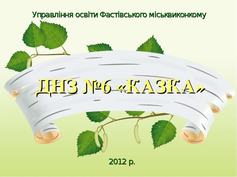 Управління освіти Фастівського міськвиконкому ДНЗ №6 «КАЗКА» 2012 р.