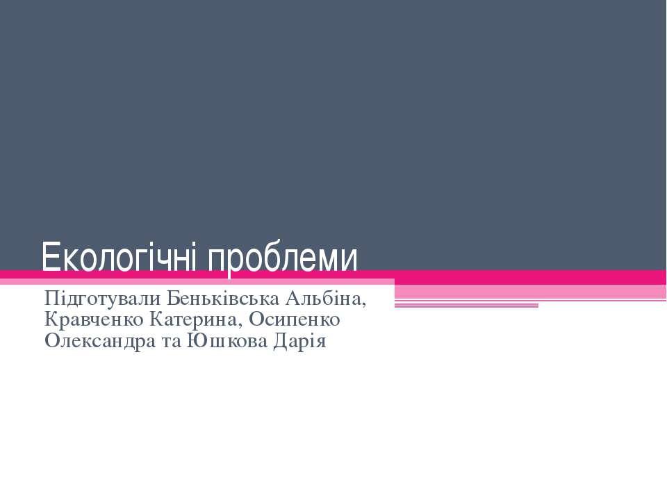 Екологічні проблеми Підготували Беньківська Альбіна, Кравченко Катерина, Осип...