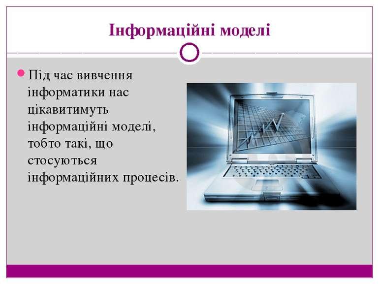 Інформаційні моделі Під час вивчення інформатики нас цікавитимуть інформаційн...