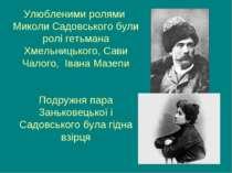 Улюбленими ролями Миколи Садовського були ролі гетьмана Хмельницького, Сави Ч...