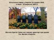 Вільгельм помер у Берліні16 грудня1859, а Якоб - 20 вересня 1863 р. Могили ...