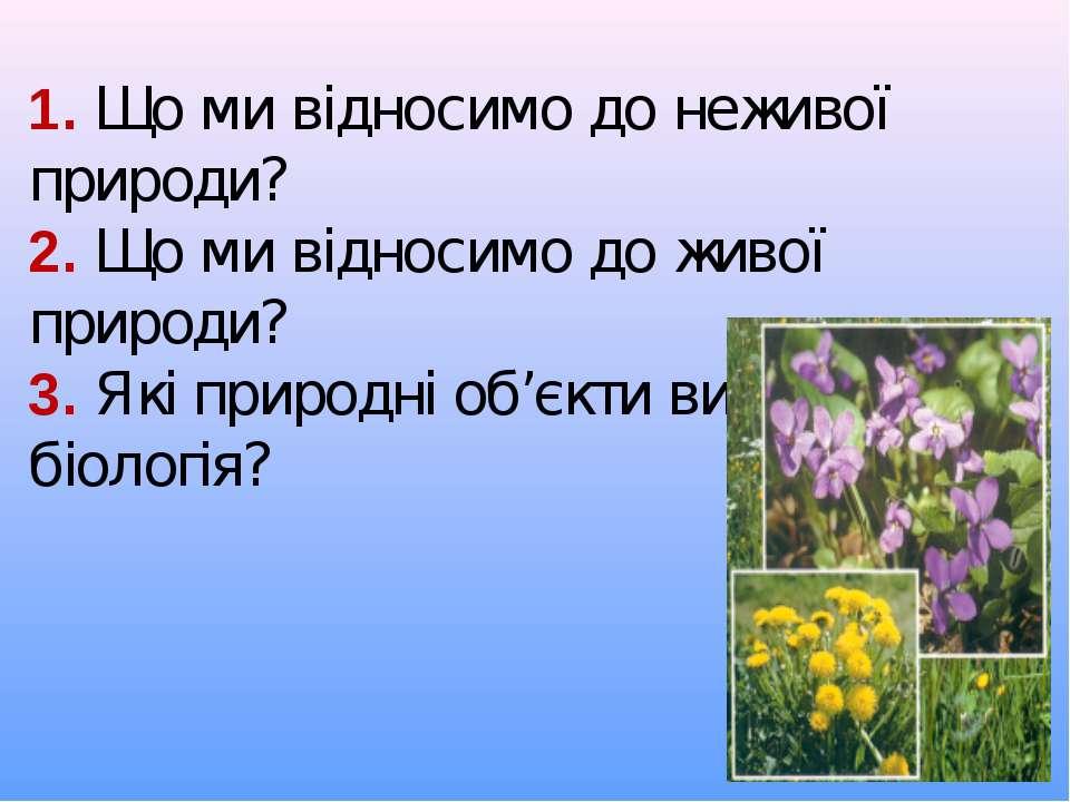 1. Що ми відносимо до неживої природи? 2. Що ми відносимо до живої природи? 3...