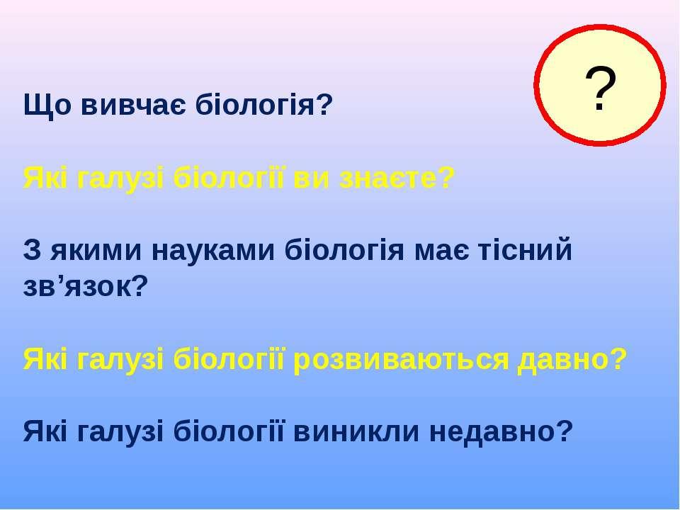 Що вивчає біологія? Які галузі біології ви знаєте? З якими науками біологія м...