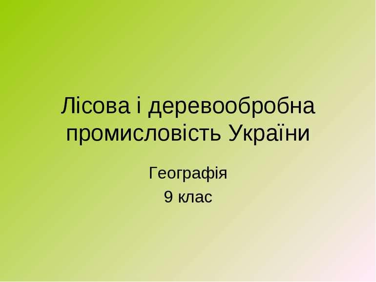 Лісова і деревообробна промисловість України Географія 9 клас